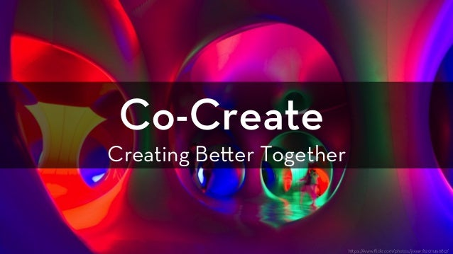 Co-Create Creating Be er Together h ps://www.flickr.com/photos/jixxer/6201145680/