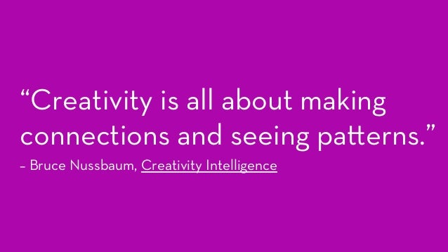 """""""Creativity is all about making connections and seeing pa erns."""" – Bruce Nussbaum, Creativity Intelligence"""