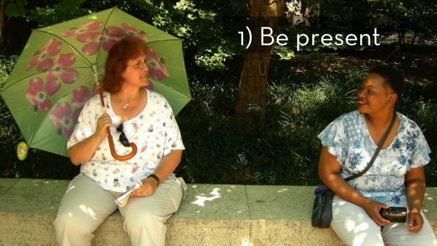 h p://www.flickr.com/photos/tojosan/181249465/ 1) Be present