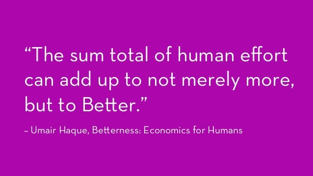 """""""The sum total of human effort can add up to not merely more, but to Be er."""" – Umair Haque, Be erness: Economics for Humans"""