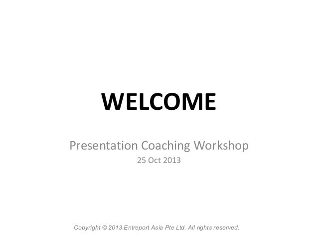 WELCOME Presentation Coaching Workshop 25 Oct 2013  Copyright © 2013 Entreport Asia Pte Ltd. All rights reserved.