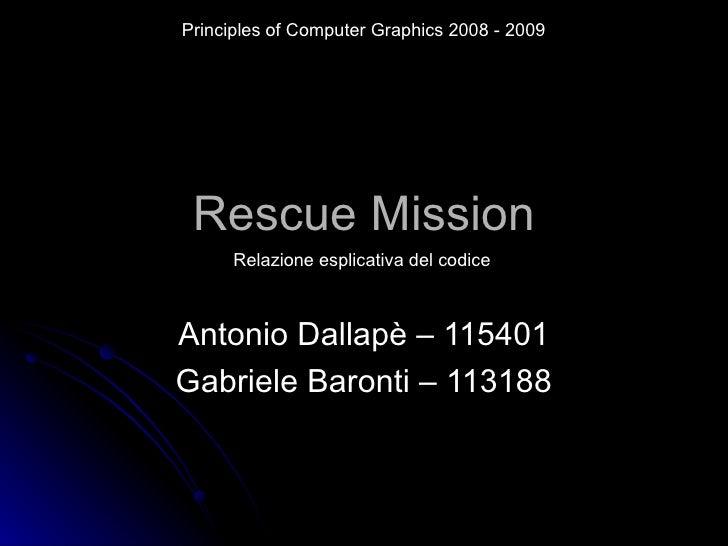 Rescue Mission Antonio Dallapè – 115401 Gabriele Baronti – 113188 Principles of Computer Graphics 2008 - 2009 Relazione es...