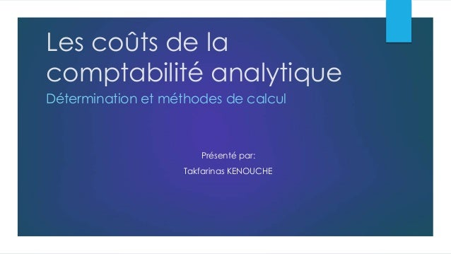Les coûts de la comptabilité analytique Détermination et méthodes de calcul Présenté par: Takfarinas KENOUCHE