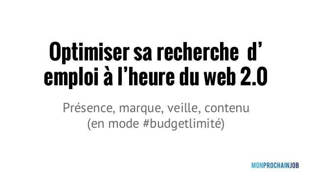 Optimiser sa recherche d' emploi à l'heure du web 2.0 Présence, marque, veille, contenu (en mode #budgetlimité)