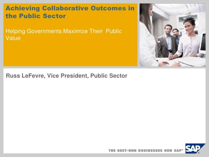 Achieving Collaborative Outcomes in the Public Sector  Helping Governments Maximize Their Public Value     Russ LeFevre, V...