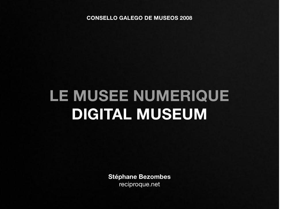 CONSELLO GALEGO DE MUSEOS 2008     LE MUSEE NUMERIQUE    DIGITAL MUSEUM            Stéphane Bezombes             reciproqu...