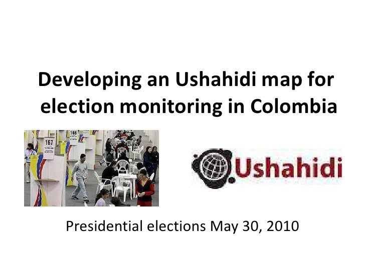 Developing an Ushahidi map for election monitoring in Colombia <br />Presidential elections May 30, 2010<br />