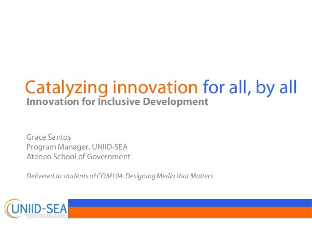 Catalyzing innovation for all, by allInnovation for Inclusive DevelopmentGrace SantosProgram Manager, UNIID-SEAAteneo Scho...