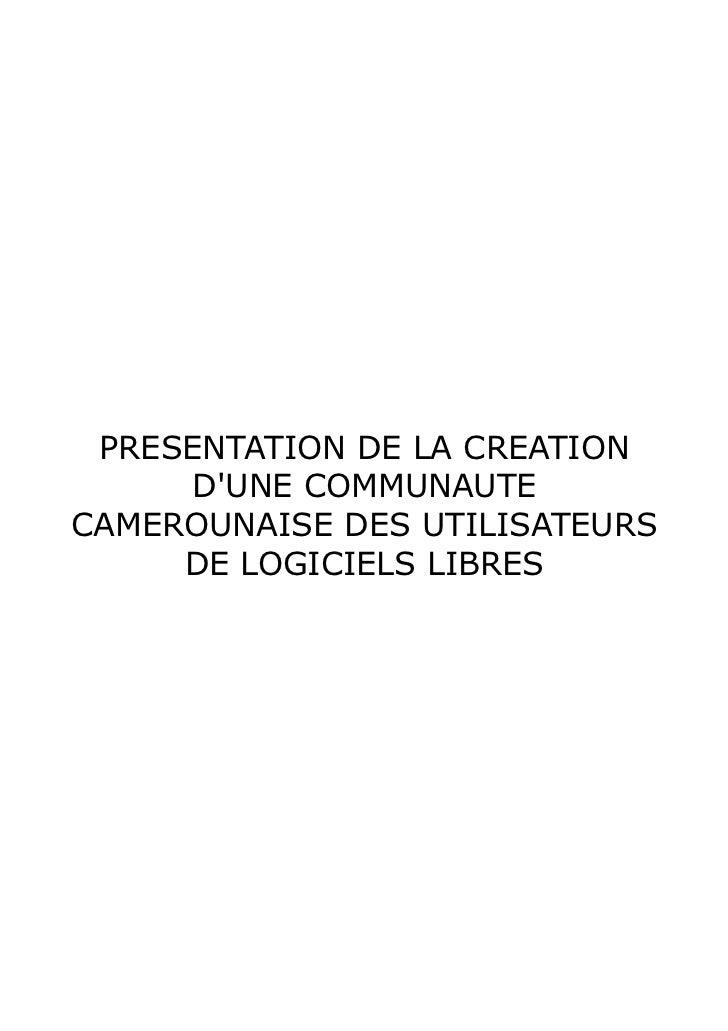 PRESENTATION DE LA CREATION     DUNE COMMUNAUTECAMEROUNAISE DES UTILISATEURS     DE LOGICIELS LIBRES