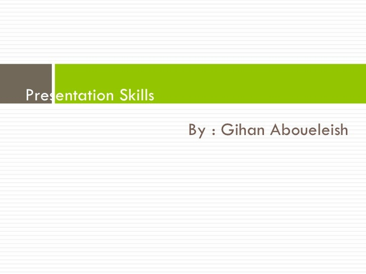 Presentation Skills                      By : Gihan Aboueleish