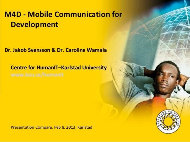 M4D - Mobile Communication for DevelopmentDr. Jakob Svensson & Dr. Caroline Wamala  Centre for HumanIT–Karlstad University...