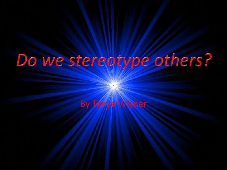 By Tanya Wisner<br />Do we stereotype others?<br />