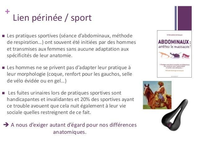 + Lien périnée / sport  Les pratiques sportives (séance d'abdominaux, méthode de respiration…) ont souvent été initiées p...
