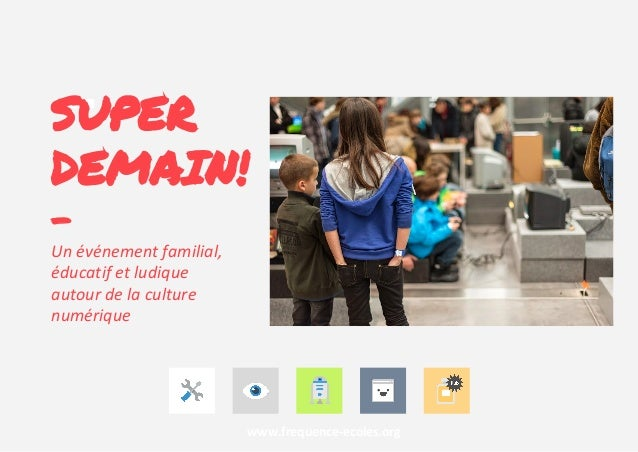 SUPER DEMAIN! - Un événement familial, éducatif et ludique autour de la culture numérique www.frequence-ecoles.org