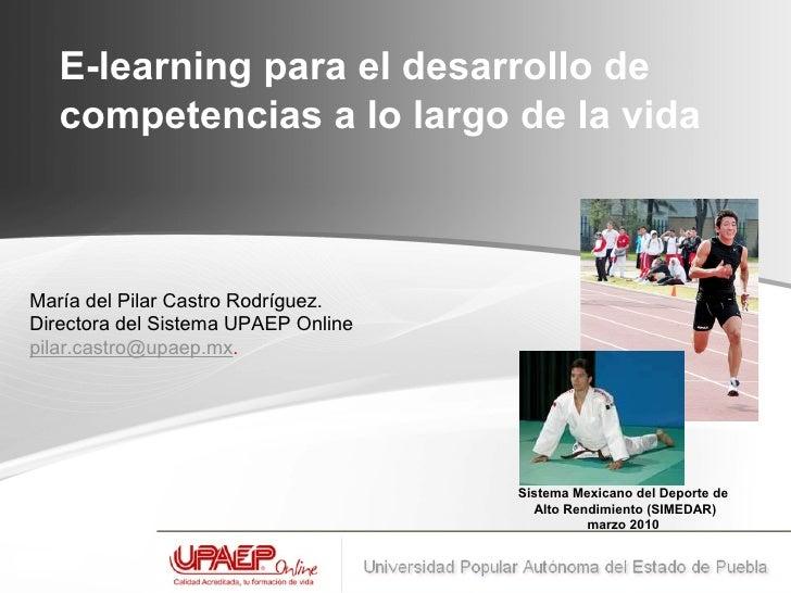 E-learning para el desarrollo de competencias a lo largo de la vida   María del Pilar Castro Rodríguez.  Directora del Si...