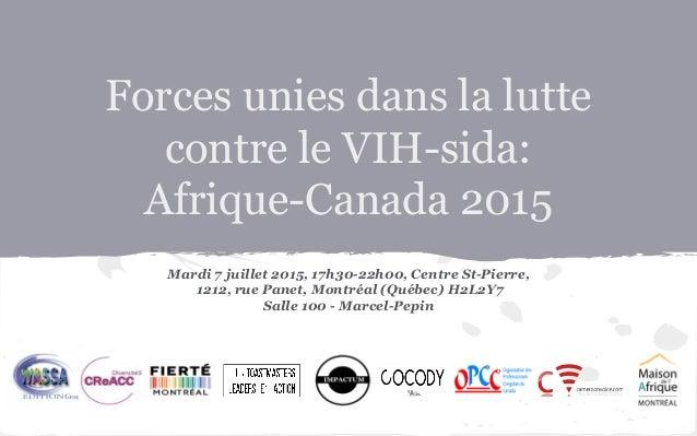 Forces unies dans la lutte contre le VIH-sida: Afrique-Canada 2015 Mardi 7 juillet 2015, 17h30-22h00, Centre St-Pierre, 12...