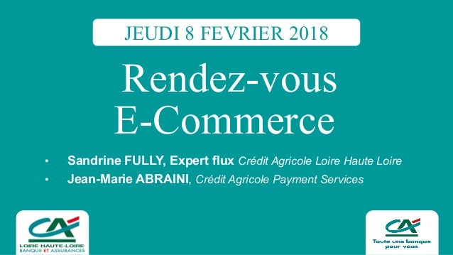 Rendez-vous E-Commerce • Sandrine FULLY, Expert flux Crédit Agricole Loire Haute Loire • Jean-Marie ABRAINI, Cr...