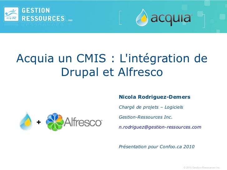 Acquia un CMIS : L'intégration de Drupal et Alfresco Nicola Rodriguez-Demers Chargé de projets – Logiciels Gestion-Ressour...