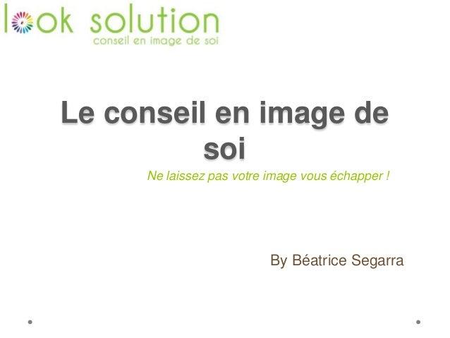 Le conseil en image de soi By Béatrice Segarra Ne laissez pas votre image vous échapper !
