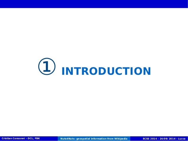 ① INTRODUCTION  Cristian Consonni – DCL, FBK Nuts4Nuts: geospatial information from Wikipedia ECSS 2014 – 24/09/ 2014 - Lu...