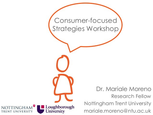 Consumer-focused Strategies Workshop Research Fellow Nottingham Trent University mariale.moreno@ntu.ac.uk Dr. Mariale More...