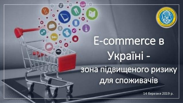 E-commerce в Україні - зона підвищеного ризику для споживачів 14 березня 2019 р.