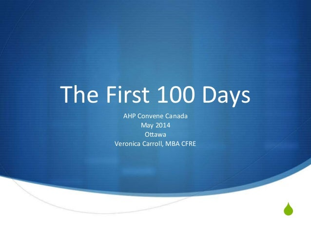 S The First 100 Days AHP Convene Canada May 2014 Ottawa Veronica Carroll, MBA CFRE