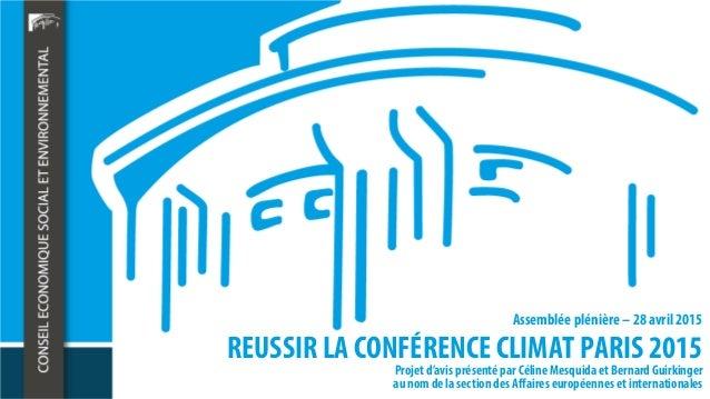 REUSSIR LA CONFÉRENCE CLIMAT PARIS 2015 Assemblée plénière – 28 avril 2015 Projet d'avis présenté par Céline Mesquidaet Be...