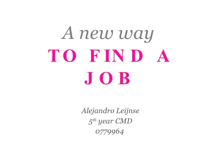 A new way  TO FIND A JOB Alejandro Leijnse 5 th  year CMD 0779964