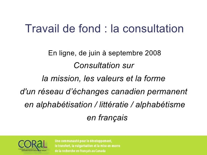 Travail de fond : la consultation En ligne, de juin à septembre 2008 Consultation sur  la mission, les valeurs et la forme...