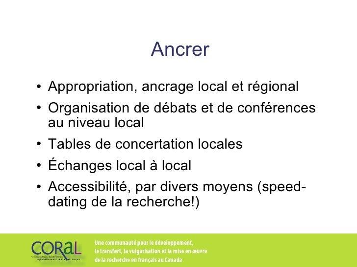 Ancrer <ul><li>Appropriation, ancrage local et régional </li></ul><ul><li>Organisation de débats et de conférences au nive...
