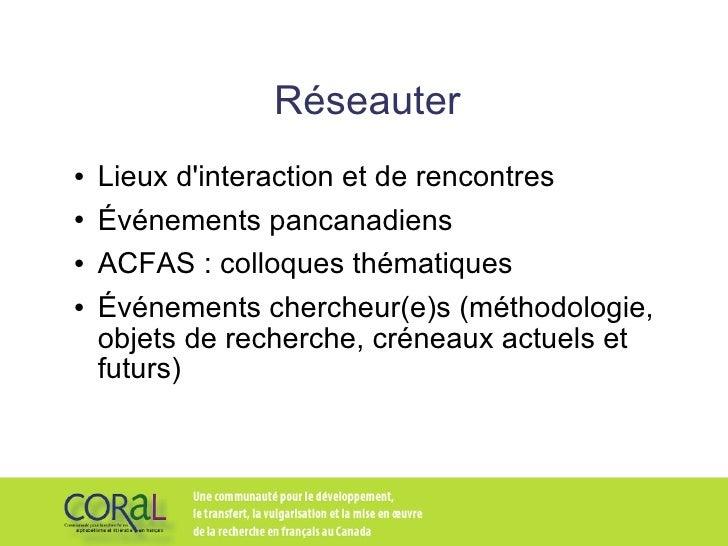 Réseauter <ul><li>Lieux d'interaction et de rencontres </li></ul><ul><li>Événements pancanadiens </li></ul><ul><li>ACFAS :...