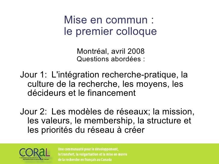 Mise en commun :  le premier colloque Montréal, avril 2008 Questions abordées: Jour 1: L'intégration recherche-pratique, ...