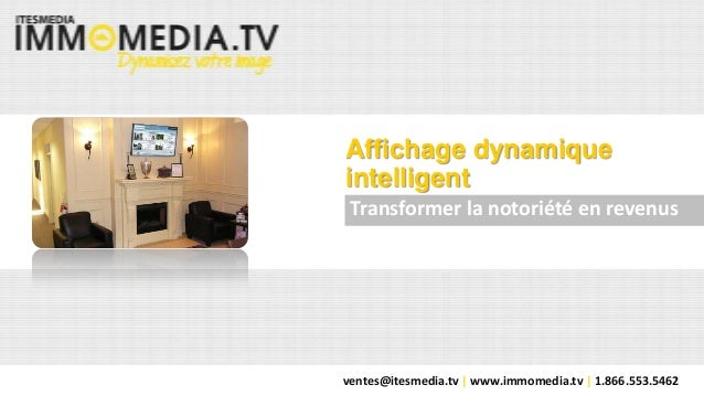 ventes@itesmedia.tv | www.immomedia.tv | 1.866.553.5462 Affichage dynamique intelligent Transformer la notoriété en revenus