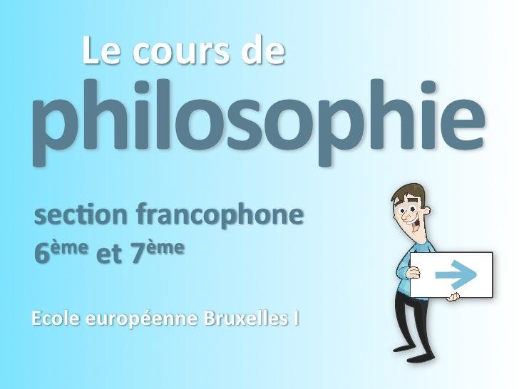 Le cours dephilosophiesec4on francophone6ème et 7èmeEcole européenne Bruxelles I
