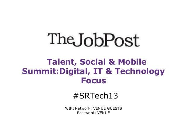 Talent, Social & Mobile Summit:Digital, IT & Technology Focus #SRTech13 WIFI Network: VENUE GUESTS Password: VENUE