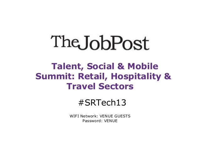 Talent, Social & Mobile Summit: Retail, Hospitality & Travel Sectors #SRTech13 WIFI Network: VENUE GUESTS Password: VENUE