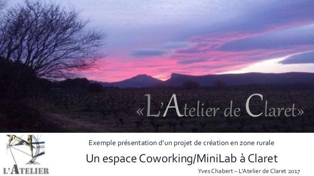 «L'Atelier de Claret» «L'Atelier de Claret» Exemple présentation d'un projet de création en zone rurale Un espace Coworkin...