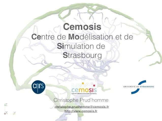 Cemosis Centre de Modélisation et de Simulation de Strasbourg Christophe Prud'homme christophe.prudhomme@cemosis.fr http:/...