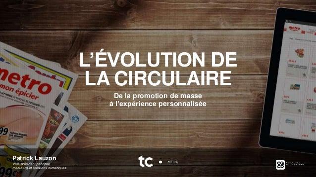 2015 1 Patrick Lauzon Vice-président principal, marketing et solutions numériques L'ÉVOLUTION DE LA CIRCULAIRE De la promo...