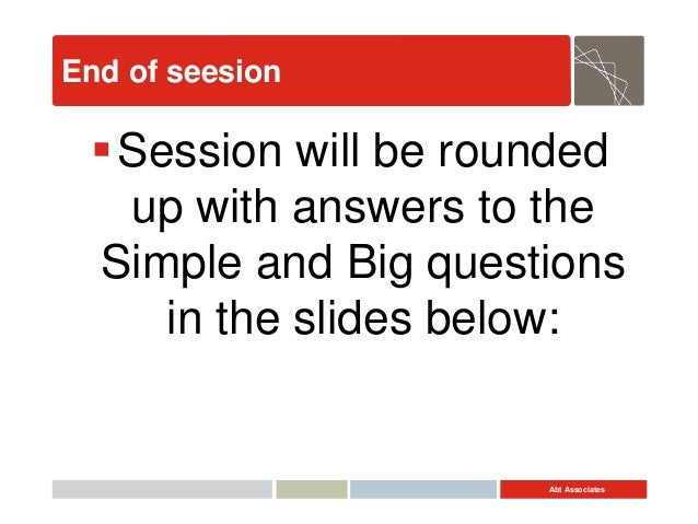 Abt Associates End of seesion Session will be rounded up with answers to the Simple and Big questions in the slides below: