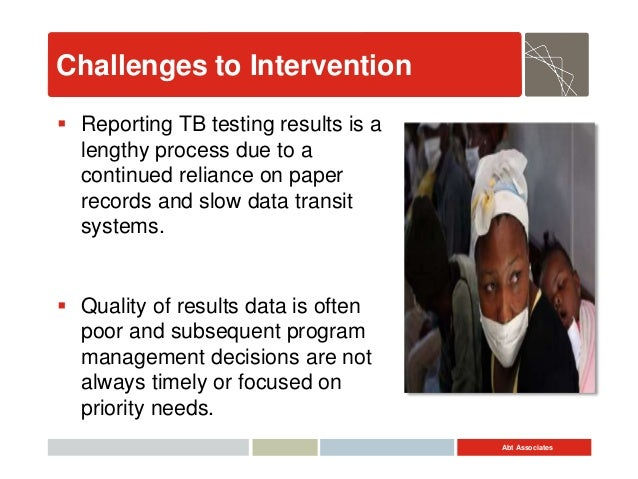 Abt Associates Challenges to Intervention  Reporting TB testing results is a lengthy process due to a continued reliance ...