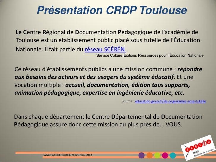 Présentation CRDP ToulouseLe Centre Régional de Documentation Pédagogique de l'académie deToulouse est un établissement pu...