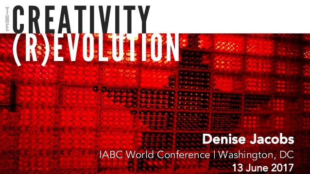 (R)EVOLUTION CREATIVITY Denise Jacobs IABC World Conference | Washington, DC 13 June 2017 T H E