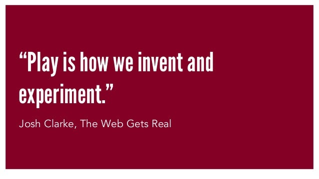"""""""Play is how we invent and experiment."""" Josh Clarke, The Web Gets Real"""