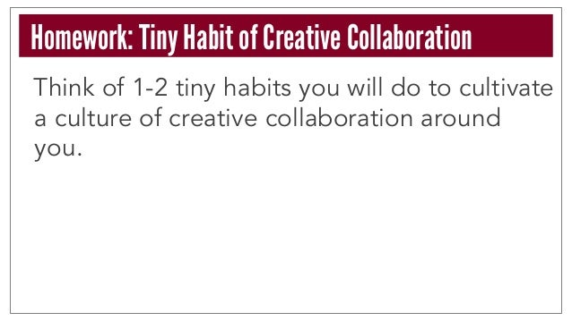 Think of 1-2 tiny habits you will do to cultivate a culture of creative collaboration around you. Homework: Tiny Habit of ...