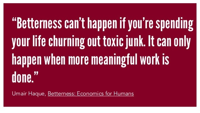 """Betterness can't happen if you're spending your life churning out toxic junk. It can only happen when more meaningful wor..."