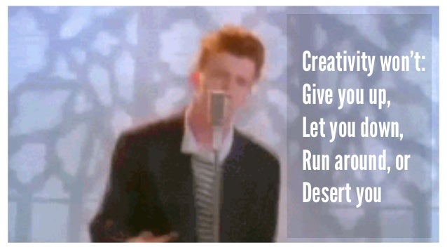 Creativity won't: Give you up, Let you down, Run around, or Desert you