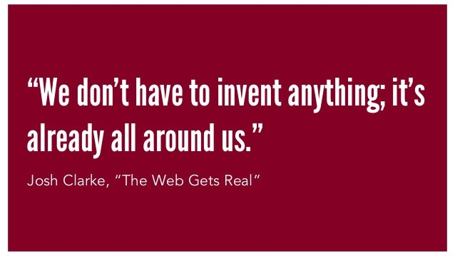 """We don't have to invent anything; it's already all around us."" Josh Clarke, ""The Web Gets Real"""