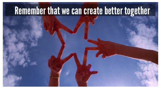 Remember that we can create better together